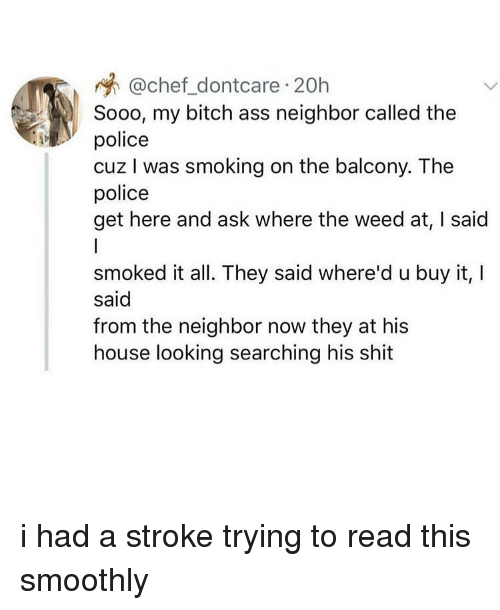 My Bitch: @chef_dontcare 20h  Sooo, my bitch ass neighbor called the  police  cuz I was smoking on the balcony. The  police  get here and ask where the weed at, I said  smoked it all. They said where'd u buy it,I  said  from the neighbor now they at his  house looking searching his shit i had a stroke trying to read this smoothly