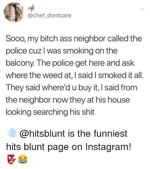 My Bitch: @chef dontcare  Sooo, my bitch ass neighbor called the  police cuz l was smoking on the  balcony. The police get here and ask  where the weed at, | said I smoked it all  They said whered u buy it, I said from  the neighbor now they at his house  looking searching his shit 💨 @hitsblunt is the funniest hits blunt page on Instagram! 👺😂