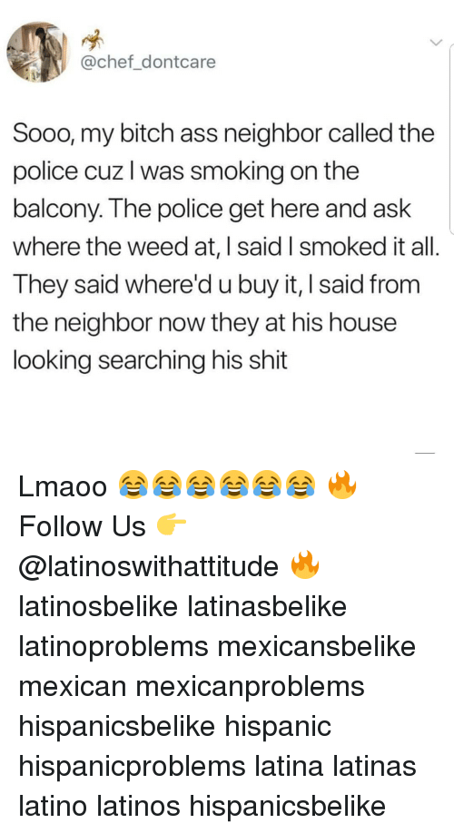 My Bitch: @chef_dontcare  Sooo, my bitch ass neighbor called the  police cuz l was smoking on the  balcony. The police get here and ask  where the weed at, I said I smoked it all  They said where'd u buy it, I said from  the neighbor now they at his house  looking searching his shit Lmaoo 😂😂😂😂😂😂 🔥 Follow Us 👉 @latinoswithattitude 🔥 latinosbelike latinasbelike latinoproblems mexicansbelike mexican mexicanproblems hispanicsbelike hispanic hispanicproblems latina latinas latino latinos hispanicsbelike