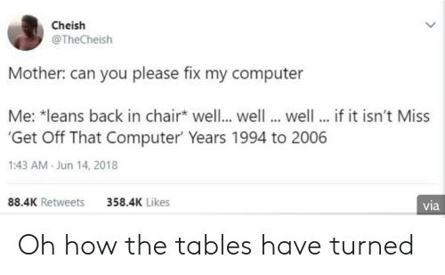 The Tables Have Turned: Cheish  @TheCheish  Mother: can you please fix my computer  Me: *leans back in chair well.. well well... if it isn't Miss  Get Off That Computer Years 1994 to 2006  1:43 AM Jun 14, 2018  88.4K Retweets  358.4K Likes  via Oh how the tables have turned