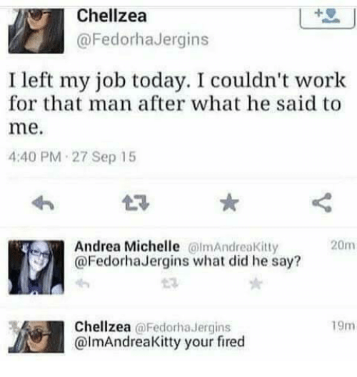 what he said: Chellzea  @FedorhaJergins  I left my job today. I couldn't work  for that man after what he said to  me.  4:40 PM 27 Sep 15  Andrea Michelle lmAndreaKitty  @FedorhaJergins what did he say?  20m  Chellzea @Fedorha Jergins  @lmAndreaKitty your fired  19m