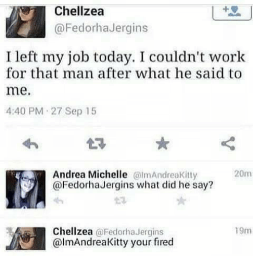 what he said: Chellzea  @FedorhaJergins  I left my job today. I couldn't work  for that man after what he said to  me.  4:40 PM 27 Sep 15  Andrea Michelle mAndreaKitty  @FedorhaJergins what did he say?  20m  Chellzea @Fedorha Jergins  @lmAndreaKitty your fired  19m