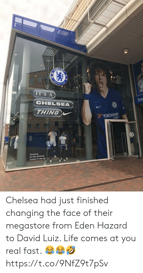 Real Fast: CHELSE  FOOTSARS  cus  IT'S A  CHELSEA  So  THING  YOKOHAMA  TYRES  Indroducing  the New 2020o0  Chelsea FC Nike K Chelsea had just finished changing the face of their megastore from Eden Hazard to David Luiz. Life comes at you real fast. 😂😂🤣 https://t.co/9NfZ9t7pSv