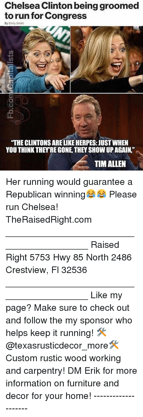 "herpes: Chelsea Clinton being groomed  to run for Congress  By Emily Smith  ""THE CLINTONS ARE LIKE HERPES: JUST WHEN  YOU THINK THEY'RE GONE, THEY SHOW UP AGAIN.""  TIM ALLEN Her running would guarantee a Republican winning😂😂 Please run Chelsea! TheRaisedRight.com _________________________________________ Raised Right 5753 Hwy 85 North 2486 Crestview, Fl 32536 _________________________________________ Like my page? Make sure to check out and follow the my sponsor who helps keep it running! 🛠@texasrusticdecor_more🛠 Custom rustic wood working and carpentry! DM Erik for more information on furniture and decor for your home! --------------------"