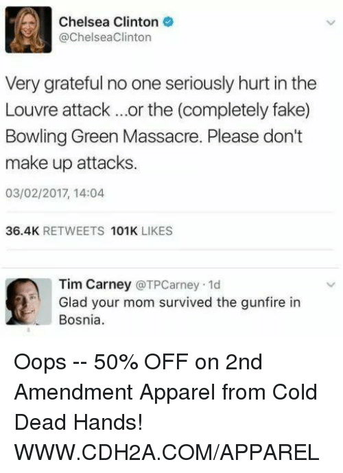 Chelsea Clinton: Chelsea Clinton  @Chelsea Clinton  Very grateful no one seriously hurt in the  Louvre attack or the (completely fake)  Bowling Green Massacre. Please don't  make up attacks.  03/02/2017, 14:04  36.4K  RETWEETS  101K  LIKES  Tim Carney  (a TPCarney.1d  Glad your mom survived the gunfire in  Bosnia Oops -- 50% OFF on 2nd Amendment Apparel from Cold Dead Hands! WWW.CDH2A.COM/APPAREL