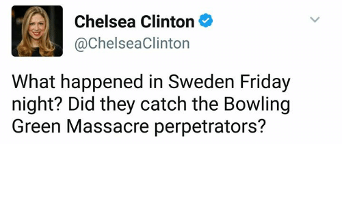 Chelsea Clinton: Chelsea Clinton  @Chelsea Clinton  What happened in Sweden Friday  night? Did they catch the Bowling  Green Massacre perpetrators?