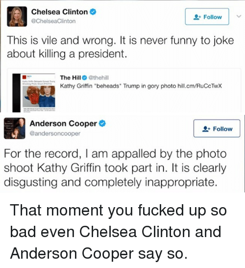 """Chelsea Clinton: Chelsea Clinton  @ChelseaClinton  Follow  This is vile and wrong. It is never funny to joke  about killing a president.  The Hill@thehill  Kathy Griffin """"beheads"""" Trump in gory photo hill.cm/RuCcTwX   Anderson Cooper  @andersoncooper  Follow  For the record, I am appalled by the photo  shoot Kathy Griffin took part in. It is clearly  disgusting and completely inappropriate. <p>That moment you fucked up so bad even Chelsea Clinton and Anderson Cooper say so.</p>"""