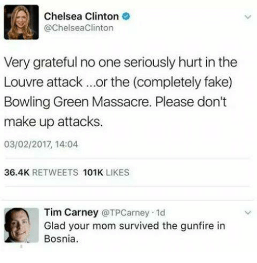 Chelsea Clinton: Chelsea Clinton  @ChelseaClinton  Very grateful no one seriously hurt in the  Louvre attack ...or the (completely fake)  Bowling Green Massacre. Please don't  make up attacks.  03/02/2017, 14:04  36.4K  RETWEETS  101K  LIKES  Tim Carney  TPCarney.1d  Glad your mom survived the gunfire in  Bosnia.
