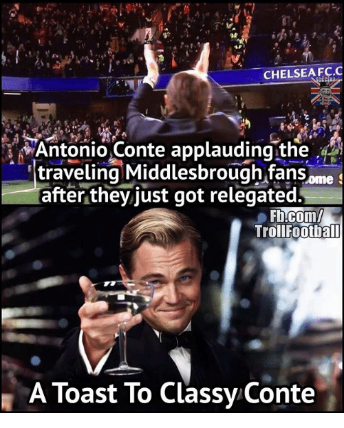 Chelsea Fc: CHELSEA FC.C  Antonio Conte applauding the  traveling Middlesbrough fans Ome  S  after they just got relegated.  Troll Football  A Toast To Classy Conte