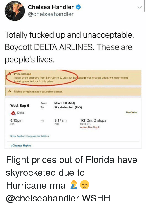 mco: Chelsea Handler  @chelseahandler  Totally fucked up and unacceptable  Boycott DELTA AIRLINES. These are  people's lives.  Price Change  Ticket price changed from $547.50 to $3,258.50.  prices change often, we recommend  ing now to lock in this price.  A Flights contain mixed seat/cabin classes.  From  To  Miami Intl. (MIA)  Sky Harbor Intl. (PHX)  Wed, Sep 6  Delta  Best Value  8:15pm  MIA  9:17am  PHX  16h 2m, 2 stops  MCO. ATL  Arrives Thu, Sep 7  Show flight and baggage fee details  < Change flights Flight prices out of Florida have skyrocketed due to HurricaneIrma 🤦♂️😞 @chelseahandler WSHH