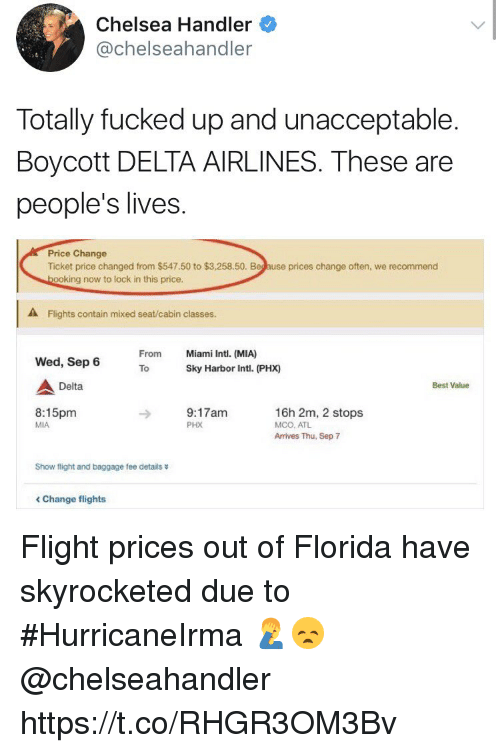mco: Chelsea Handler  @chelseahandler  Totally fucked up and unacceptable.  Boycott DELTA AIRLINES. These are  people's lives  Price Change  Ticket price changed from $547.50 to $3,258.50. Beg ause prices change often, we recommend  ooking now to lock in this price.  A Flights contain mixed seat/cabin classes.  From  Miami Intl. (MIA)  Wed, Sep 6  ToSky Harbor Intl. (PHX)  Delta  Best Value  8:15pm  MIA  9:17am  PHX  16h 2m, 2 stops  MCO, ATL  Arrives Thu, Sep 7  Show flight and baggage fee details  < Change flights Flight prices out of Florida have skyrocketed due to #HurricaneIrma 🤦♂️😞 @chelseahandler https://t.co/RHGR3OM3Bv
