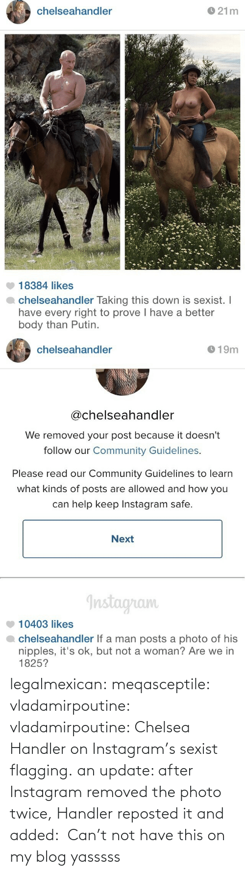 Handler: chelseahandler  O 21m  18384 likes  chelseahandler Taking this down is sexist. I  have every right to prove I have a better  body than Putin.   chelseahandler  O 19m  @chelseahandler  We removed your post because it doesn't  follow our Community Guidelines.  Please read our Community Guidelines to learn  what kinds of posts are allowed and how you  can help keep Instagram safe.  Next  Instagram  10403 likes  chelseahandler If a man posts a photo of his  nipples, it's ok, but not a woman? Are we in  1825? legalmexican:  meqasceptile:  vladamirpoutine:  vladamirpoutine:  Chelsea Handler on Instagram's sexist flagging.  an update: after Instagram removed the photo twice, Handler reposted it and added:  Can't not have this on my blog  yasssss