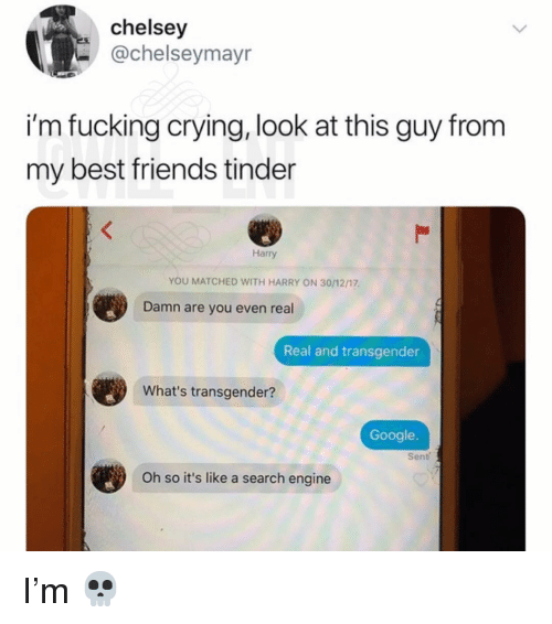 real real: chelsey  -@chelseymayr  i'm fucking crying, look at this guy from  my best friends tinder  Harry  YOU MATCHED WITH HARRY ON 30/12/17  Damn are you even real  Real and transgender  What's transgender?  Google.  Sent  Oh so it's like a search engine I'm 💀