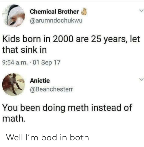 Let That Sink In: Chemical Brother  @arumndochukwu  Kids born in 2000 are 25 years, let  that sink in  9:54 a.m. 01 Sep 17  Anietie  @Beanchesterr  You been doing meth instead of  math Well I'm bad in both