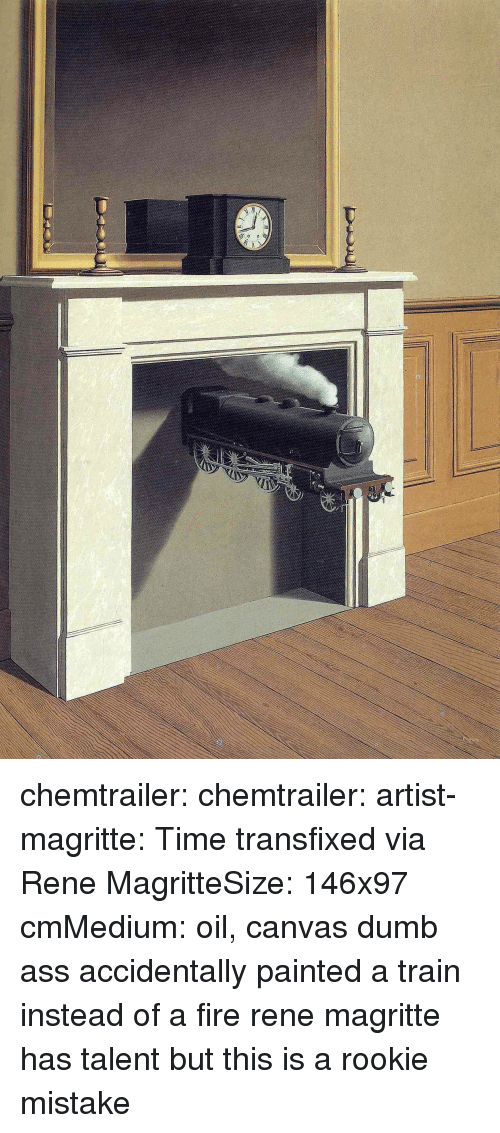 Ass, Dumb, and Fire: chemtrailer: chemtrailer:  artist-magritte:  Time transfixed via Rene MagritteSize: 146x97 cmMedium: oil, canvas dumb ass accidentally painted a train instead of a fire  rene magritte has talent but this is a rookie mistake