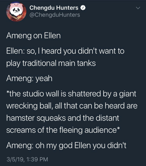shattered: Chengdu Hunters  @ChengduHunters  Ameng on Ellen  Ellen: so, I heard you didn't want to  play traditional main tanks  Ameng: yeah  the studio wall is shattered by a giant  wrecking ball, all that can be heard are  hamster squeaks and the distant  screams of the fleeing audience*  Ameng: oh my god Ellen you didn't  3/5/19, 1:39 PM