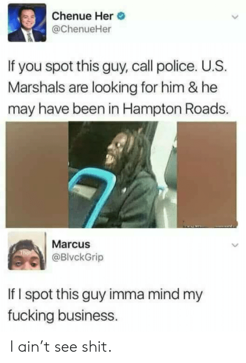Marcus: Chenue Her  @ChenueHer  If you spot this guy, call police. U.S.  Marshals are looking for him & he  may have been in Hampton Roads.  Marcus  @BlvckGrip  If I spot this guy imma mind my  fucking business. I ain't see shit.