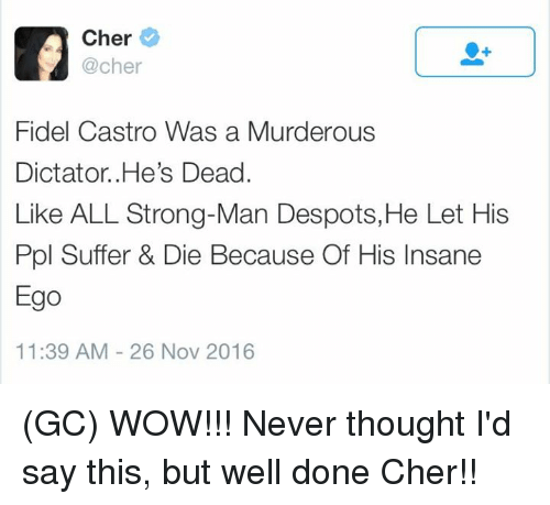 despotism: Cher  @cher  Fidel Castro Was a Murderous  Dictator .He's Dead.  Like ALL Strong-Man Despots, He Let His  Ppl Suffer & Die Because Of His Insane  Ego  11:39 AM 26 Nov 2016 (GC) WOW!!! Never thought I'd say this, but well done Cher!!