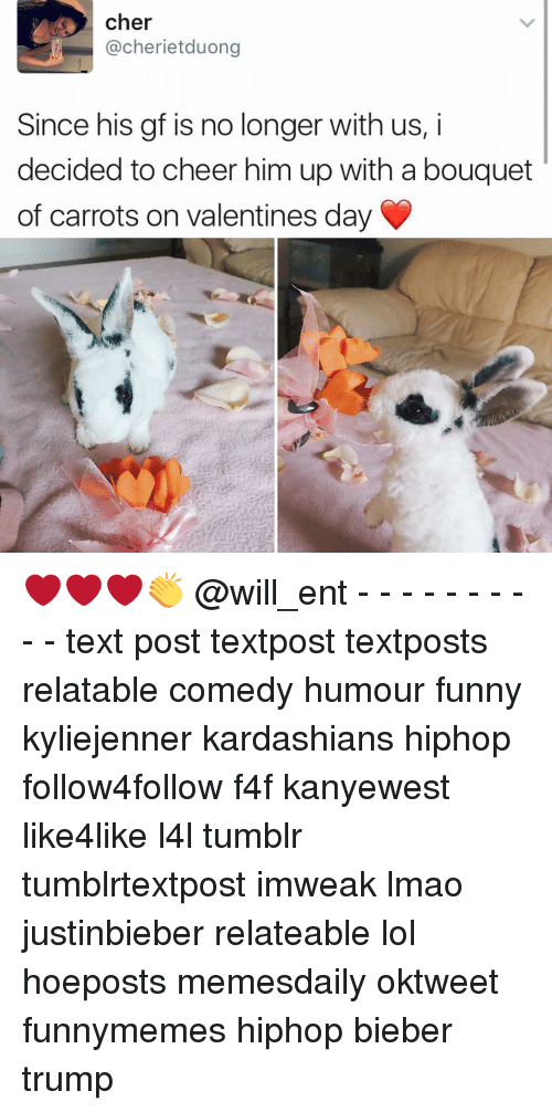 Cherie: cher  @cherie tduong  Since his gf is no longer with us, i  decided to cheer him up with a bouquet  of carrots on Valentines day ❤❤❤👏 @will_ent - - - - - - - - - - text post textpost textposts relatable comedy humour funny kyliejenner kardashians hiphop follow4follow f4f kanyewest like4like l4l tumblr tumblrtextpost imweak lmao justinbieber relateable lol hoeposts memesdaily oktweet funnymemes hiphop bieber trump