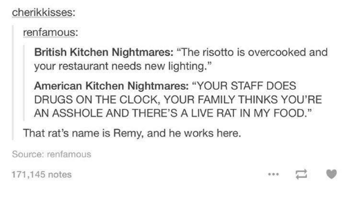 """Kitchen Nightmares: cherikkisses  renfamous:  British Kitchen Nightmares: """"The risotto is overcooked and  your restaurant needs new lighting.""""  American Kitchen Nightmares: """"YOUR STAFF DOES  DRUGS ON THE CLOCK, YOUR FAMILY THINKS YOU'RE  AN ASSHOLE AND THERE'S A LIVE RAT IN MY FOOD.""""  That rat's name is Remy, and he works here  Source: renfamous  171,145 notes"""