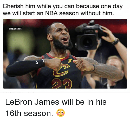 LeBron James, Nba, and Lebron: Cherish him while you can because one day  we will start an NBA season without him  @NBAMEMES LeBron James will be in his 16th season. 😳