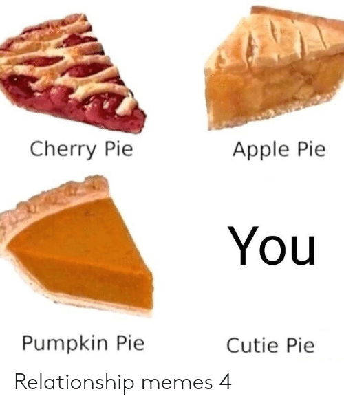 Relationship Memes: Cherry Pie  Apple Pie  You  Pumpkin Pie  Cutie Pie Relationship memes 4
