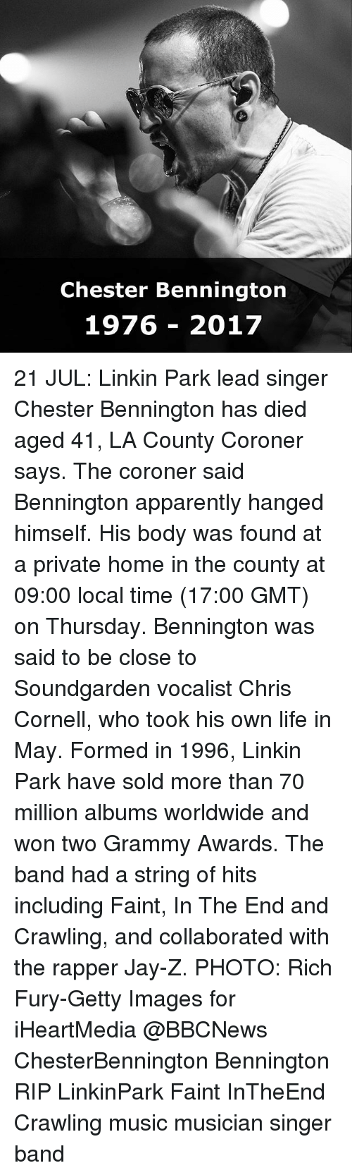 Grammy Awards: Chester Bennington  1976 - 2017 21 JUL: Linkin Park lead singer Chester Bennington has died aged 41, LA County Coroner says. The coroner said Bennington apparently hanged himself. His body was found at a private home in the county at 09:00 local time (17:00 GMT) on Thursday. Bennington was said to be close to Soundgarden vocalist Chris Cornell, who took his own life in May. Formed in 1996, Linkin Park have sold more than 70 million albums worldwide and won two Grammy Awards. The band had a string of hits including Faint, In The End and Crawling, and collaborated with the rapper Jay-Z. PHOTO: Rich Fury-Getty Images for iHeartMedia @BBCNews ChesterBennington Bennington RIP LinkinPark Faint InTheEnd Crawling music musician singer band