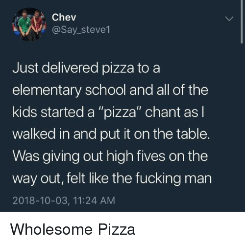 """Fucking, Pizza, and School: Chev  @Say_steve1  Just delivered pizza to a  elementary school and all of the  kids started a """"pizza"""" chant as l  walked in and put it on the table.  Was giving out high fives on the  way out, felt like the fucking man  2018-10-03, 11:24 AM Wholesome Pizza"""