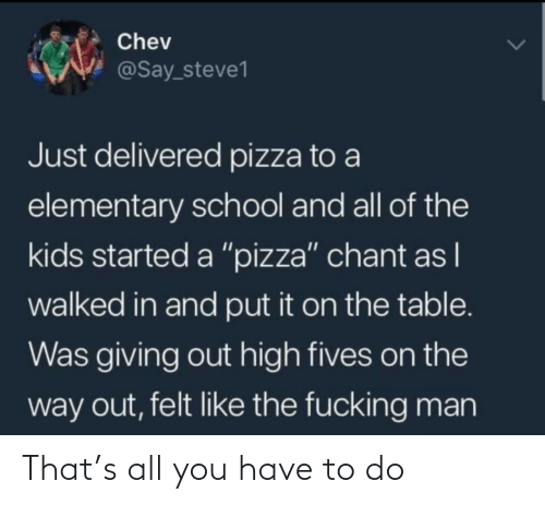 "the way: Chev  @Say_steve1  Just delivered pizza to a  elementary school and all of the  kids started a ""pizza"" chant as I  walked in and put it on the table.  Was giving out high fives on the  way out, felt like the fucking man That's all you have to do"