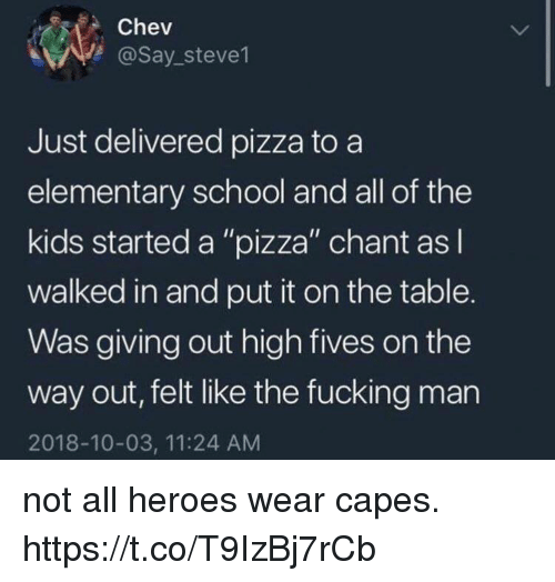 """Fucking, Funny, and Pizza: Chev  @Say stevel  Just delivered pizza to a  elementary school and all of the  kids started a """"pizza"""" chant asl  walked in and put it on the table.  Was giving out high fives on the  way out, felt like the fucking man  2018-10-03, 11:24 AM not all heroes wear capes. https://t.co/T9IzBj7rCb"""