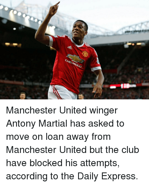 accordance: CHEVROLET Manchester United winger Antony Martial has asked to move on loan away from Manchester United but the club have blocked his attempts, according to the Daily Express.