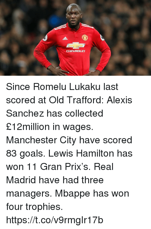Manchester City: CHEVROLET Since Romelu Lukaku last scored at Old Trafford:  Alexis Sanchez has collected £12million in wages.  Manchester City have scored 83 goals.  Lewis Hamilton has won 11 Gran Prix's.  Real Madrid have had three managers.  Mbappe has won four trophies. https://t.co/v9rmgIr17b