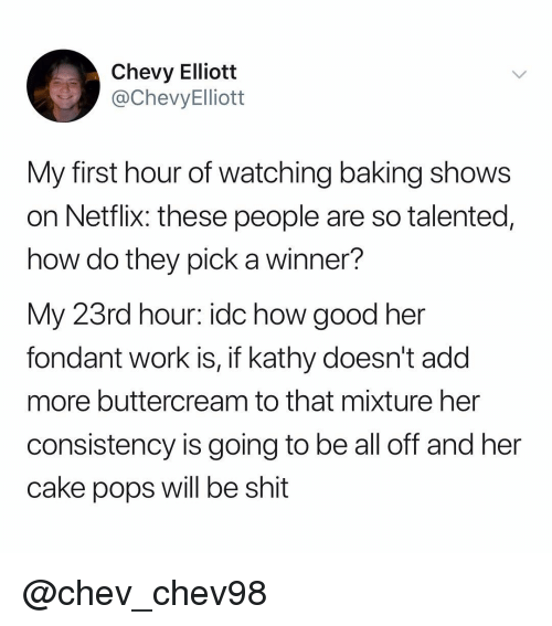 Netflix, Shit, and Work: Chevy Elliott  @ChevyElliott  My first hour of watching baking shows  on Netflix: these people are so talented,  how do they pick a winner?  My 23rd hour: idc how good her  fondant work is, if kathy doesn't add  more buttercream to that mixture her  consistency is going to be all off and her  cake pops will be shit @chev_chev98