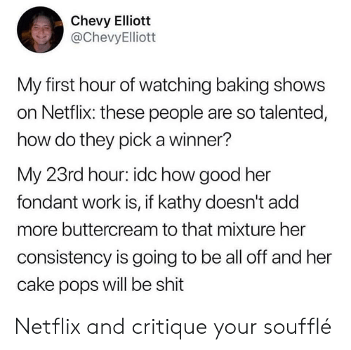 Chevy: Chevy Elliott  @ChevyElliott  My first hour of watching baking shows  on Netflix: these people are so talented,  how do they pick a winner?  My 23rd hour: idc how good her  fondant work is, if kathy doesn't add  more buttercream to that mixture her  consistency is going to be all off and her  cake pops will be shit Netflix and critique your soufflé