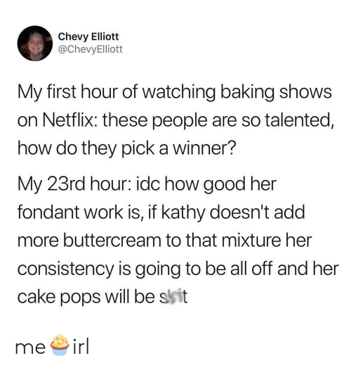 Chevy: Chevy Elliott  @ChevyElliott  My first hour of watching baking shows  on Netflix: these people are so talented,  how do they pick a winner?  My 23rd hour: idc how good her  fondant work is, if kathy doesn't add  more buttercream to that mixture her  consistency is going to be all off and her  will be ssit  cake  pops me🧁irl