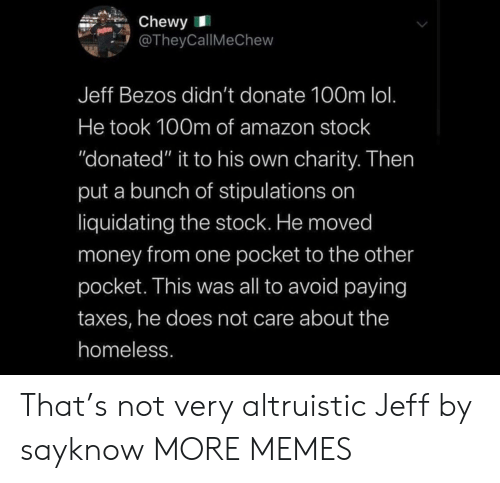 "Jeff Bezos: Chewy  @TheyCallMeChew  Jeff Bezos didn't donate 100m lol.  He took 100m of amazon stock  ""donated"" it to his own charity. Then  put a bunch of stipulations on  liquidating the stock. He moved  money from one pocket to the other  pocket. This was all to avoid paying  taxes, he does not care about the  homeless. That's not very altruistic Jeff by sayknow MORE MEMES"