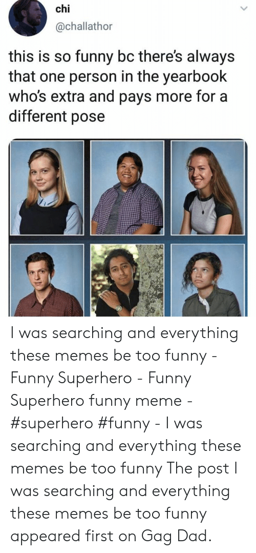 Funny Superhero: chi  @challathor  this is so funny bc there's always  that one person in the yearbook  who's extra and pays more for a  different pose I was searching and everything these memes be too funny  - Funny Superhero - Funny Superhero funny meme - #superhero #funny -   I was searching and everything these memes be too funny   The post  I was searching and everything these memes be too funny  appeared first on Gag Dad.