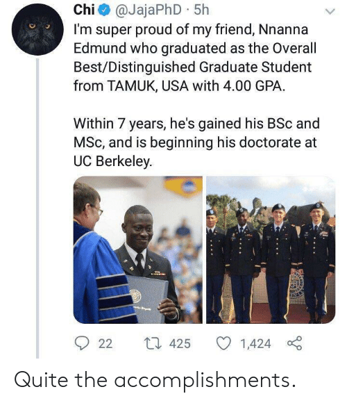 Best, Quite, and UC Berkeley: Chi@JajaPhD 5h  I'm super proud of my friend, Nnanna  Edmund who graduated as the Overall  Best/Distinguished Graduate Student  from TAMUK, USA with 4.00 GPA  Within 7 years, he's gained his BSc and  MSc, and is beginning his doctorate  UC Berkeley  L 425  22  1,424 Quite the accomplishments.