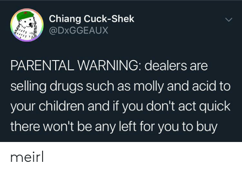 Such As: Chiang Cuck-Shek  @DXGGEAUX  PARENTAL WARNING: dealers are  selling drugs such as molly and acid to  your children and if you don't act quick  there won't be any left for you to buy meirl