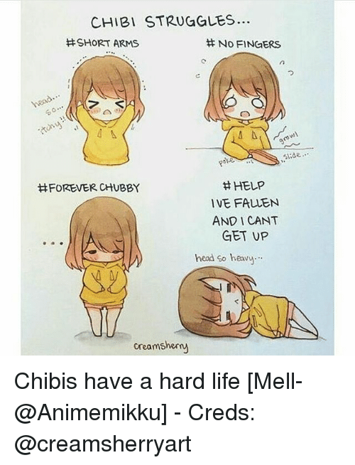 Chibies: CHIBI STRUGGLES..  SHORT ARMS  No FINGERS  50  slide  H HELP  HFOREVER CHUBBY  IVE FALLEN  AND CANT  GET UP  head so heavy  creams herny Chibis have a hard life [Mell-@Animemikku] - Creds: @creamsherryart