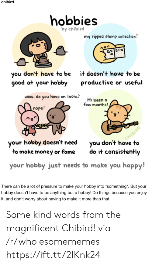 Money, Pressure, and Wow: chibird  hobbies  by chibird  my ripped stamp collection!  don't have to be  you  good at your hobby  it doesn't have to be  productive or useful  wow, do you have on Insta?  it's been a  few months!  nope!  CHIBIRD  you don't have to  your hobby doesn't need  to make money or fame  do it consistently  your hobby just needs to make you happy!  There can be a lot of pressure to make your hobby into *something*. But your  hobby doesn't have to be anything but a hobby! Do things because you enjoy  it, and don't worry about having to make it more than that. Some kind words from the magnificent Chibird! via /r/wholesomememes https://ift.tt/2IKnk24