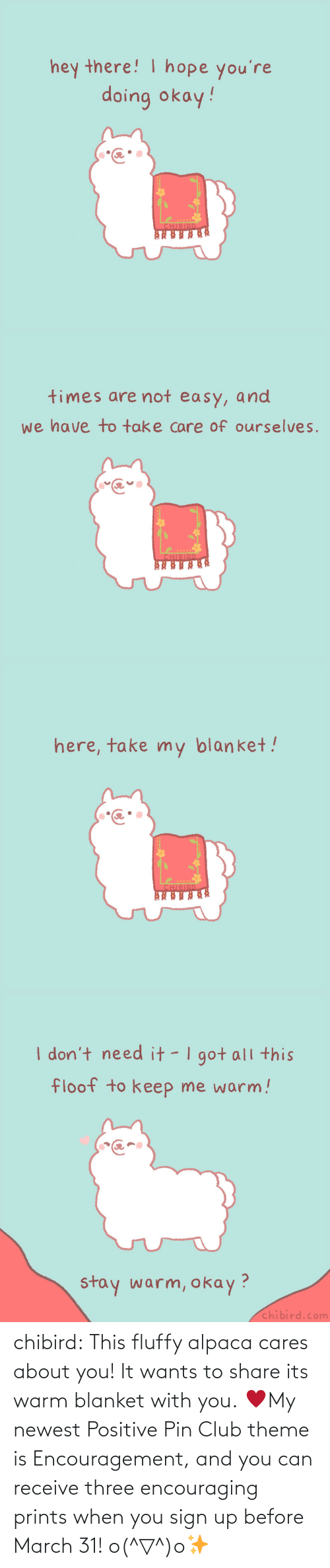 march: chibird:  This fluffy alpaca cares about you! It wants to share its warm blanket with you. ♥My newest Positive Pin Club theme is Encouragement, and you can receive three encouraging prints when you sign up before March 31! o(^▽^)o✨