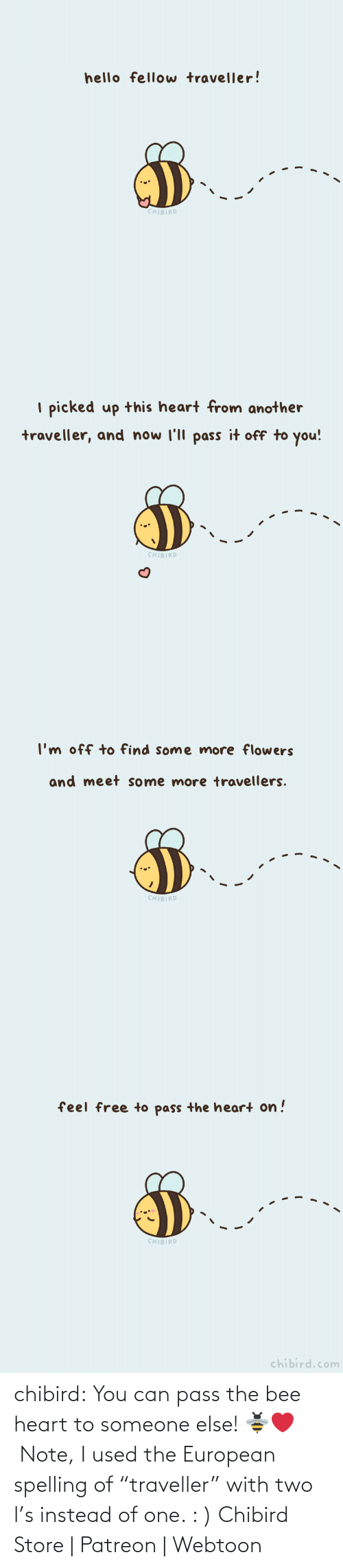 "edit: chibird:  You can pass the bee heart to someone else! 🐝❤️️ Note, I used the European spelling of ""traveller"" with two l's instead of one. : )  Chibird Store 