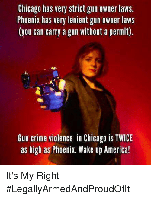 wake up america: Chicago has very strict gun owner laws  Phoenix has very lenient gun owner laws  (you can carry a gun without a permit).  Gun crime violence in Chicago is TWICE  as high as Phoenix. Wake up America! It's My Right #LegallyArmedAndProudOfIt