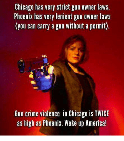 wake up america: Chicago has very strict gun owner laws  Phoenix has very lenient gun owner laws  (you can carry a gun without a permit).  Gun crime violence in Chicago is TWICE  as high as Phoenix. Wake up America!