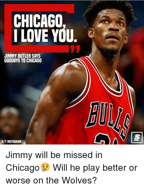 Butlers: CHICAGO  I LOVE YOU.  JIMMY BUTLER SAYS  GOODBYE TO CHICAGO  BU  H/TINSTAGRAM Jimmy will be missed in Chicago😢 Will he play better or worse on the Wolves?