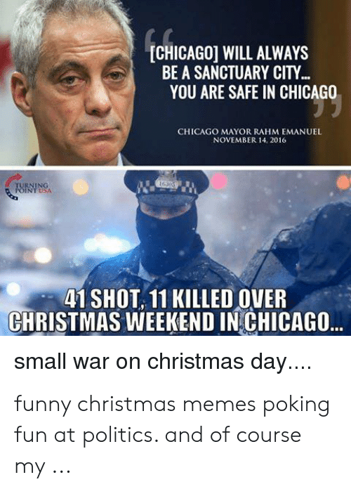 funny christmas memes: [CHICAGO] WILL ALWAYS  BE A SANCTUARY CITY...  YOU ARE SAFE IN CHICAGO  CHICAGO MAYOR RAHM EMANUEL  NOVEMBER 14. 2016  TURNING  POINTSA  41 SHOT 11 KILLED OVER  CHRISTMAS WEEKEND IN CHICAGO..  small war on christmas day.... funny christmas memes poking fun at politics. and of course my ...