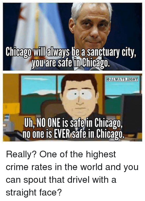 Straight Faces: Chicago will always be a sanctuary city,  you are safe Chicago.  ALWAYS RIGH  Uh, NO ONE is safe in Chicago,  no one is EVEResafe in Chicago Really? One of the highest crime rates in the world and you can spout that drivel with a straight face?