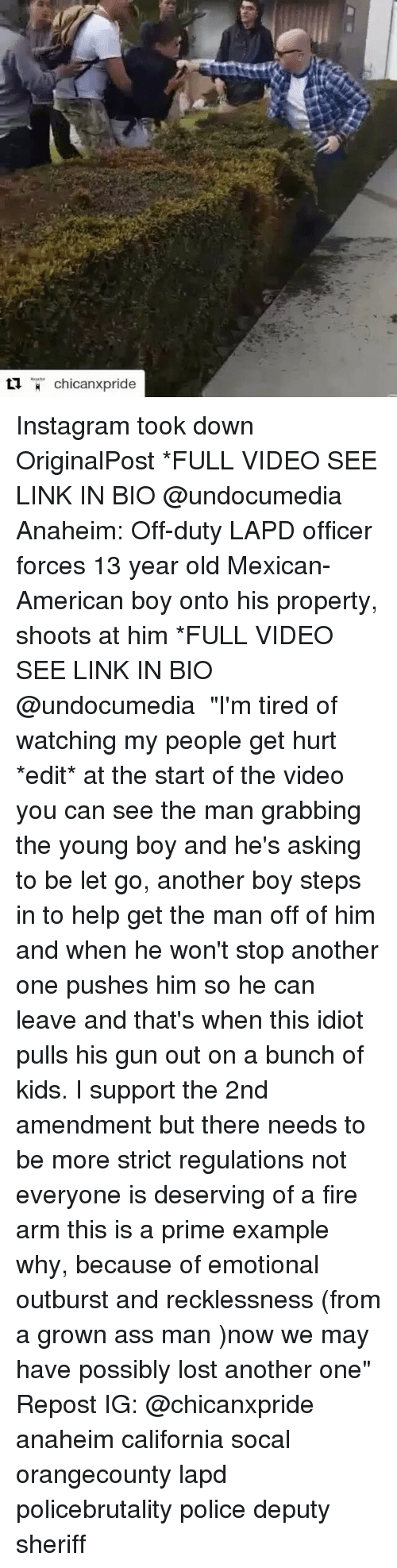 """amends: chicanxpride Instagram took down OriginalPost *FULL VIDEO SEE LINK IN BIO @undocumedia Anaheim: Off-duty LAPD officer forces 13 year old Mexican-American boy onto his property, shoots at him *FULL VIDEO SEE LINK IN BIO @undocumedia ・・・ """"I'm tired of watching my people get hurt *edit* at the start of the video you can see the man grabbing the young boy and he's asking to be let go, another boy steps in to help get the man off of him and when he won't stop another one pushes him so he can leave and that's when this idiot pulls his gun out on a bunch of kids. I support the 2nd amendment but there needs to be more strict regulations not everyone is deserving of a fire arm this is a prime example why, because of emotional outburst and recklessness (from a grown ass man )now we may have possibly lost another one"""" Repost IG: @chicanxpride anaheim california socal orangecounty lapd policebrutality police deputy sheriff"""