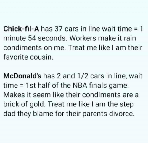 Cars, Chick-Fil-A, and Dad: Chick-fil-A has 37 cars in line wait time 1  minute 54 seconds. Workers make it rain  condiments on me. Treat me like I am their  favorite cousin.  McDonald's has 2 and 1/2 cars in line, wait  time 1st half of the NBA finals game.  Makes it seem like their condiments are  brick of gold. Treat me like I am the step  dad they blame for their parents divorce.